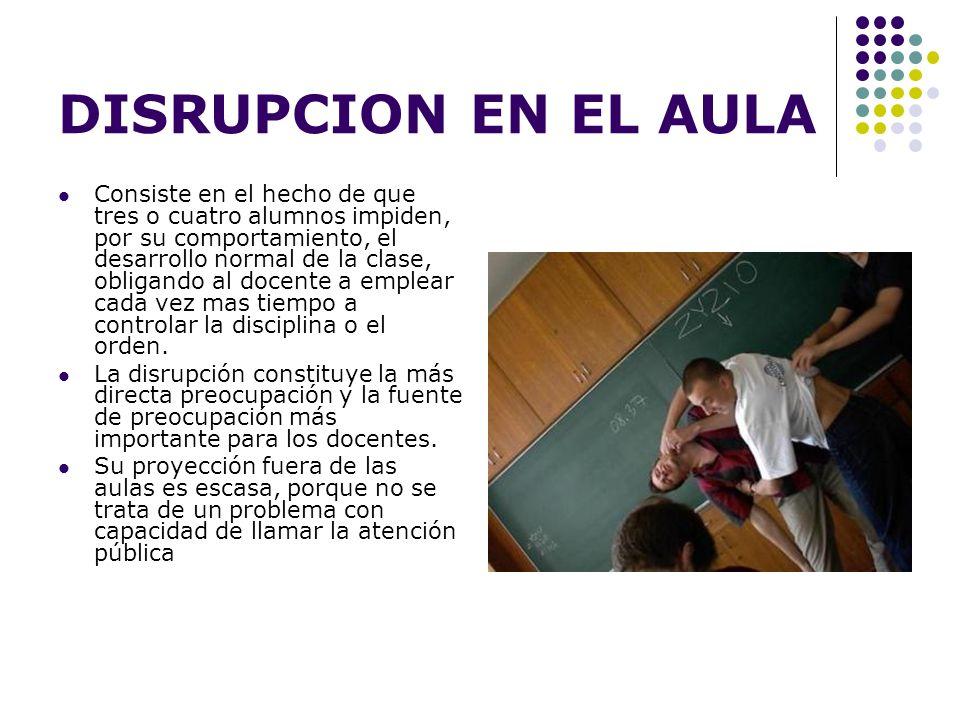 DISRUPCION EN EL AULA Consiste en el hecho de que tres o cuatro alumnos impiden, por su comportamiento, el desarrollo normal de la clase, obligando al