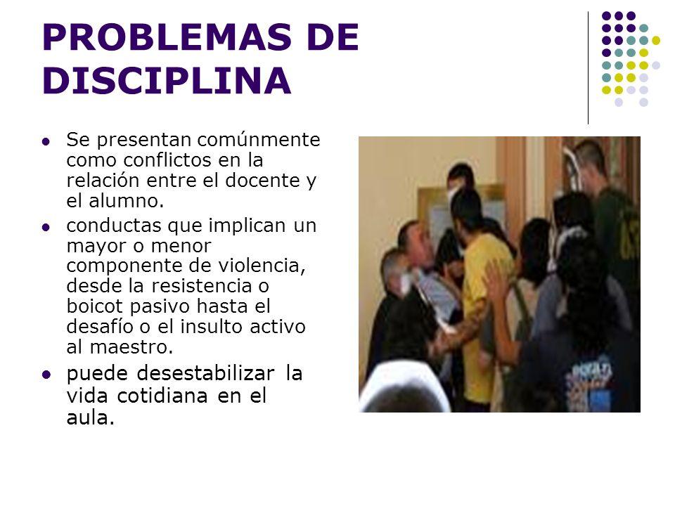 PROBLEMAS DE DISCIPLINA Se presentan comúnmente como conflictos en la relación entre el docente y el alumno. conductas que implican un mayor o menor c