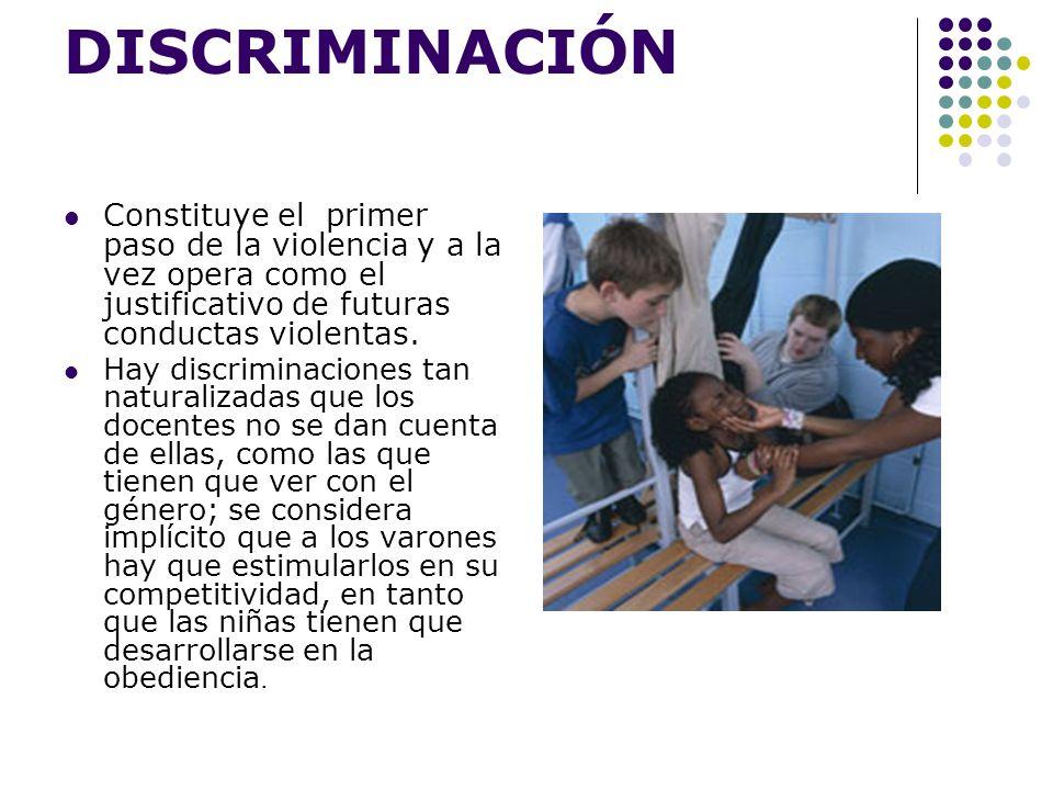 DISCRIMINACIÓN Constituye el primer paso de la violencia y a la vez opera como el justificativo de futuras conductas violentas. Hay discriminaciones t