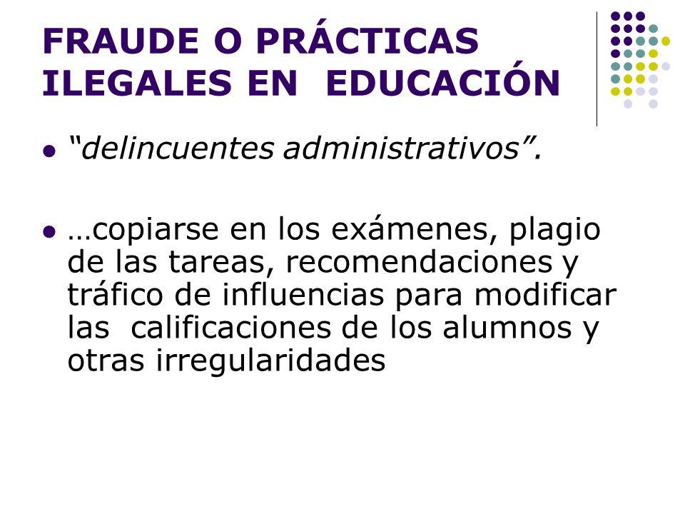 FRAUDE O PRÁCTICAS ILEGALES EN EDUCACIÓN delincuentes administrativos. …copiarse en los exámenes, plagio de las tareas, recomendaciones y tráfico de i