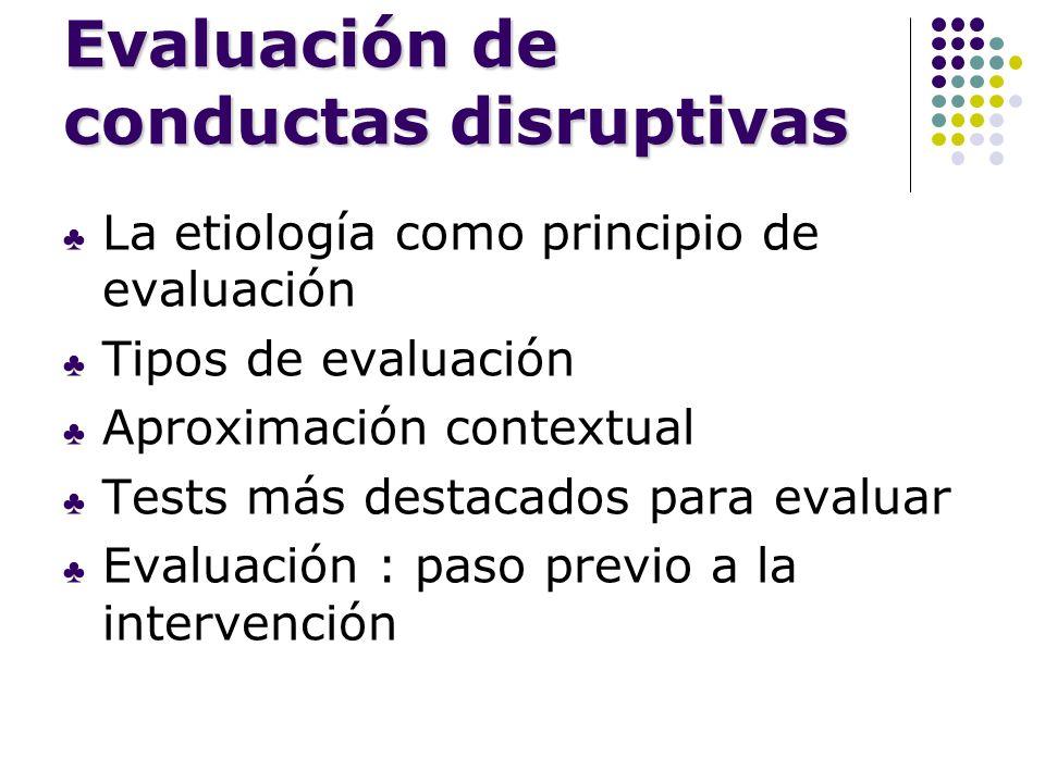Evaluación de conductas disruptivas La etiología como principio de evaluación Tipos de evaluación Aproximación contextual Tests más destacados para ev