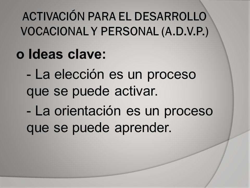 ACTIVACIÓN PARA EL DESARROLLO VOCACIONAL Y PERSONAL (A.D.V.P.) o Ideas clave: - La elección es un proceso que se puede activar.