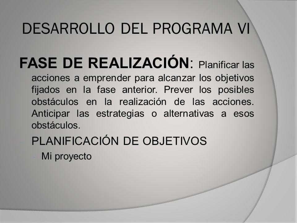 DESARROLLO DEL PROGRAMA VI FASE DE REALIZACIÓN: Planificar las acciones a emprender para alcanzar los objetivos fijados en la fase anterior.
