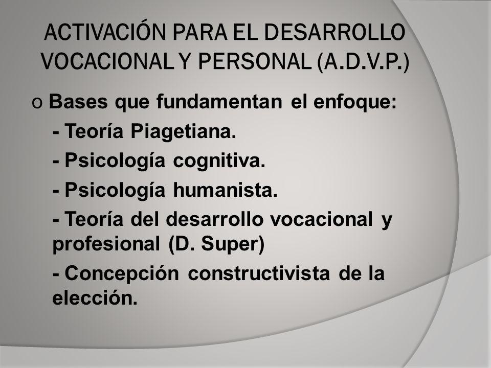 ACTIVACIÓN PARA EL DESARROLLO VOCACIONAL Y PERSONAL (A.D.V.P.) o Bases que fundamentan el enfoque: - Teoría Piagetiana.