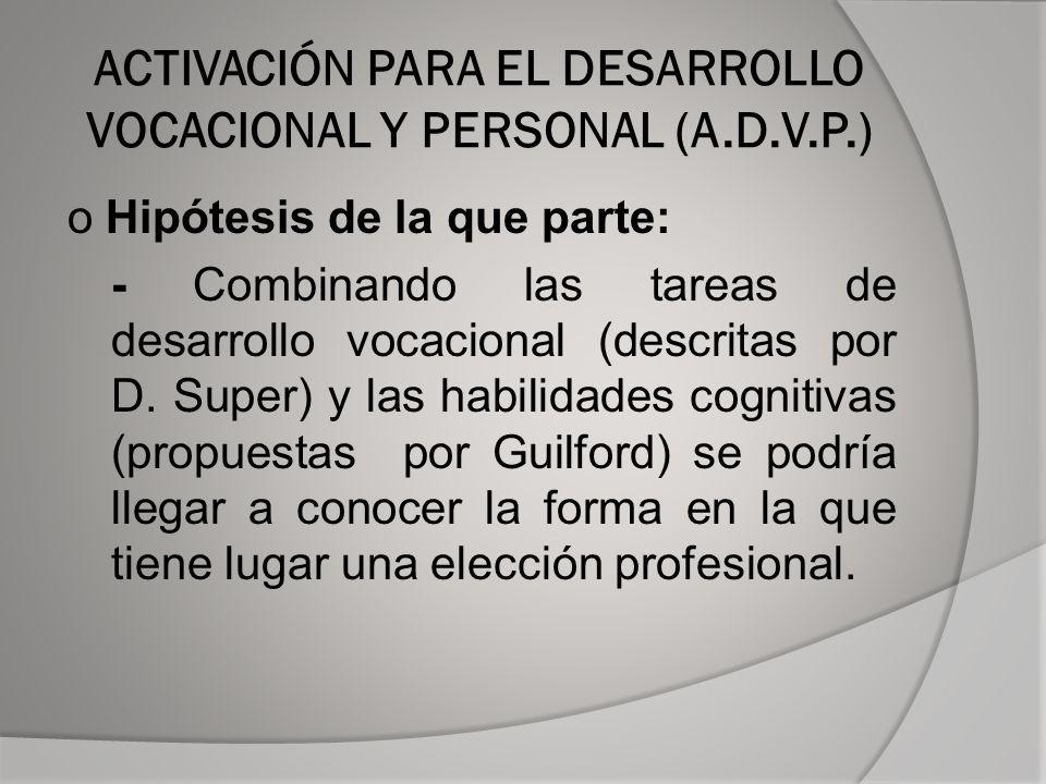 ACTIVACIÓN PARA EL DESARROLLO VOCACIONAL Y PERSONAL (A.D.V.P.) o Hipótesis de la que parte: - Combinando las tareas de desarrollo vocacional (descritas por D.