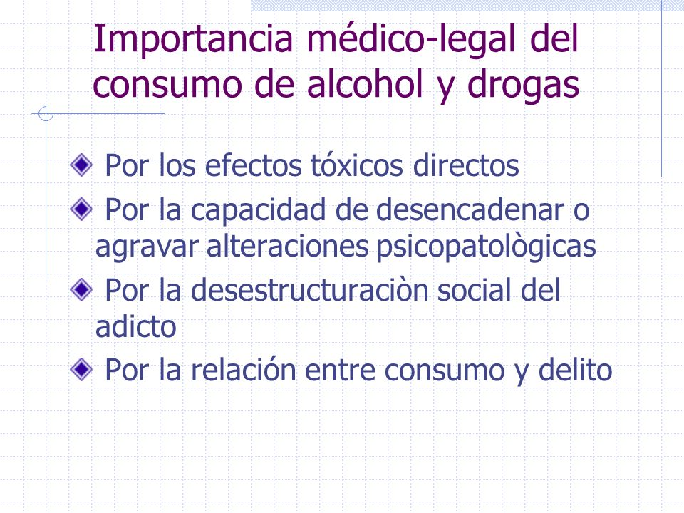 Importancia médico-legal del consumo de alcohol y drogas Por los efectos tóxicos directos Por la capacidad de desencadenar o agravar alteraciones psicopatològicas Por la desestructuraciòn social del adicto Por la relación entre consumo y delito