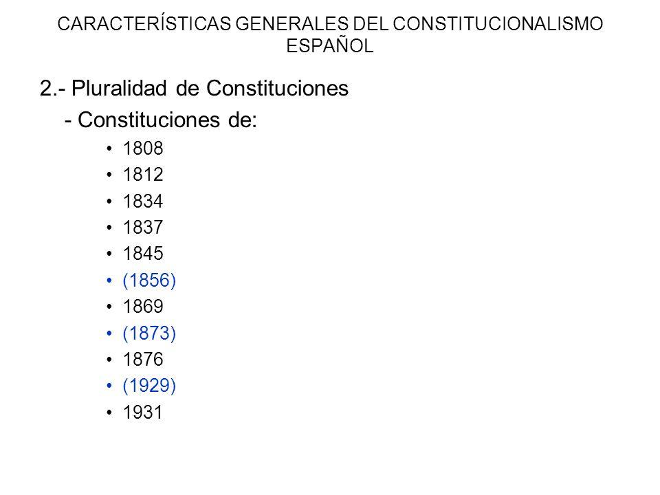 CARACTERÍSTICAS GENERALES DEL CONSTITUCIONALISMO ESPAÑOL 2.- Pluralidad de Constituciones - Constituciones de: 1808 1812 1834 1837 1845 (1856) 1869 (1