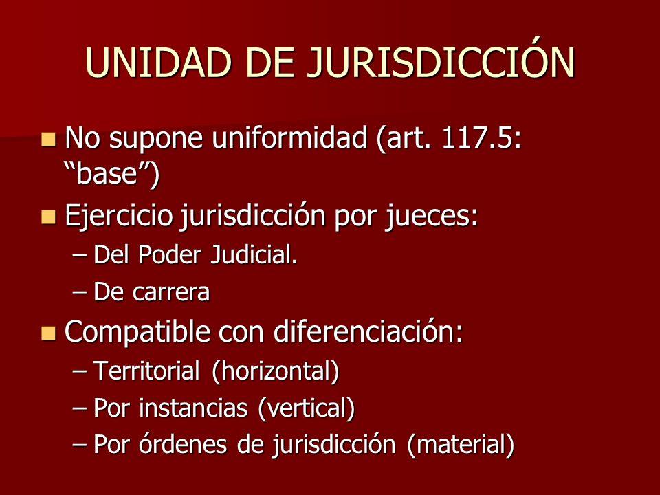 UNIDAD DE JURISDICCIÓN No supone uniformidad (art. 117.5: base) No supone uniformidad (art. 117.5: base) Ejercicio jurisdicción por jueces: Ejercicio