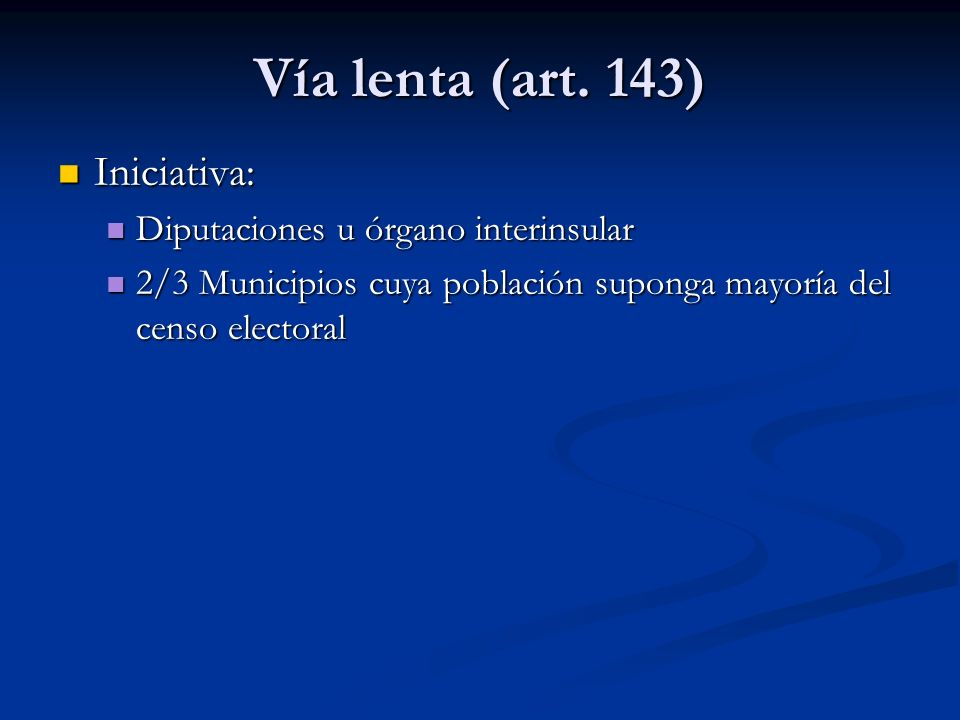 Vía lenta (art. 143) Iniciativa: Iniciativa: Diputaciones u órgano interinsular Diputaciones u órgano interinsular 2/3 Municipios cuya población supon