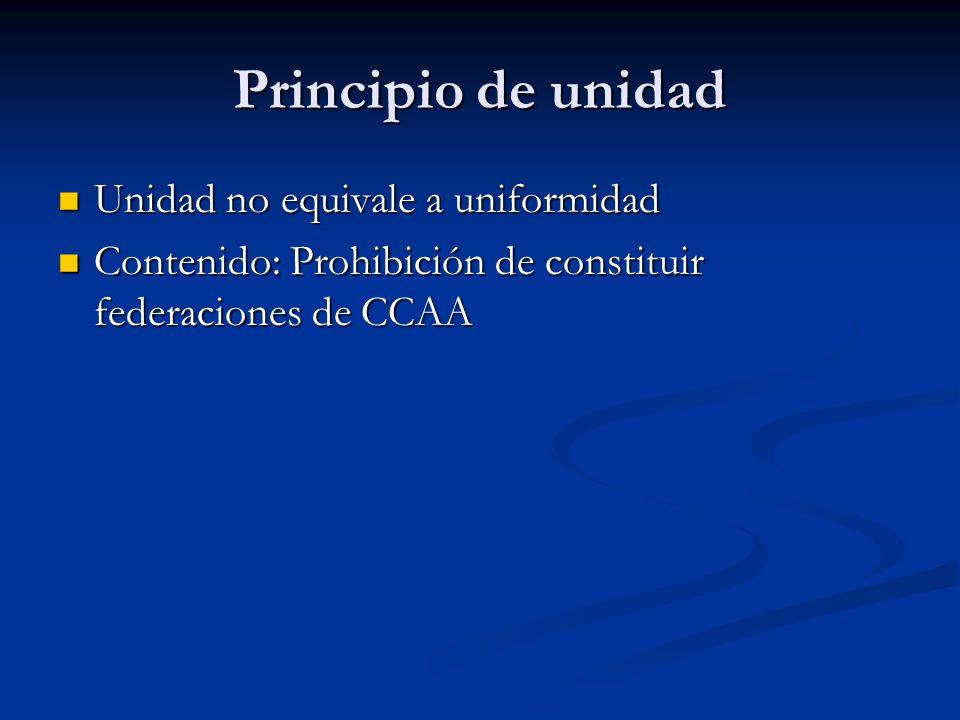 Principio de unidad Unidad no equivale a uniformidad Unidad no equivale a uniformidad Contenido: Prohibición de constituir federaciones de CCAA Conten
