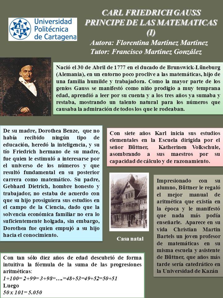 CARL FRIEDRICH GAUSS PRINCIPE DE LAS MATEMATICAS (II) Autora: Florentina Martínez Martínez Tutor: Francisco Martínez González Gauss fue el primero en intuir la realidad de una geometría distinta a la de Euclídes.