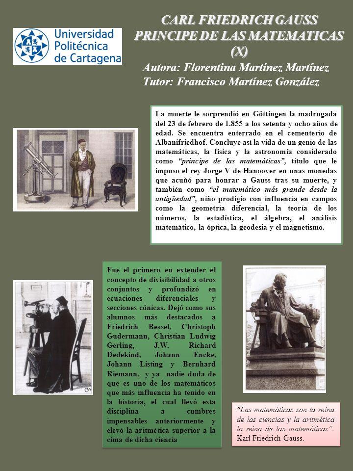 ,. CARL FRIEDRICH GAUSS PRINCIPE DE LAS MATEMATICAS (X) Autora: Florentina Martínez Martínez Tutor: Francisco Martínez González Fue el primero en exte