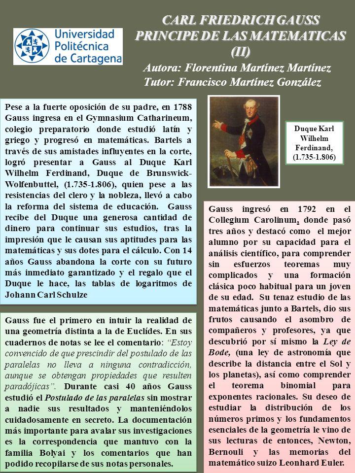 CARL FRIEDRICH GAUSS PRINCIPE DE LAS MATEMATICAS (III) Autora: Florentina Martínez Martínez Tutor: Francisco Martínez González Lo que definitivamente le llevó a decantarse por las matemáticas fue el primero de sus grandes descubrimientos.