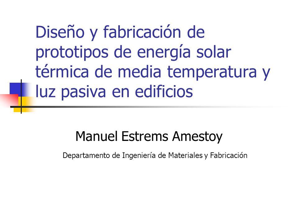 Diseño y fabricación de prototipos de energía solar térmica de media temperatura y luz pasiva en edificios Manuel Estrems Amestoy Departamento de Inge