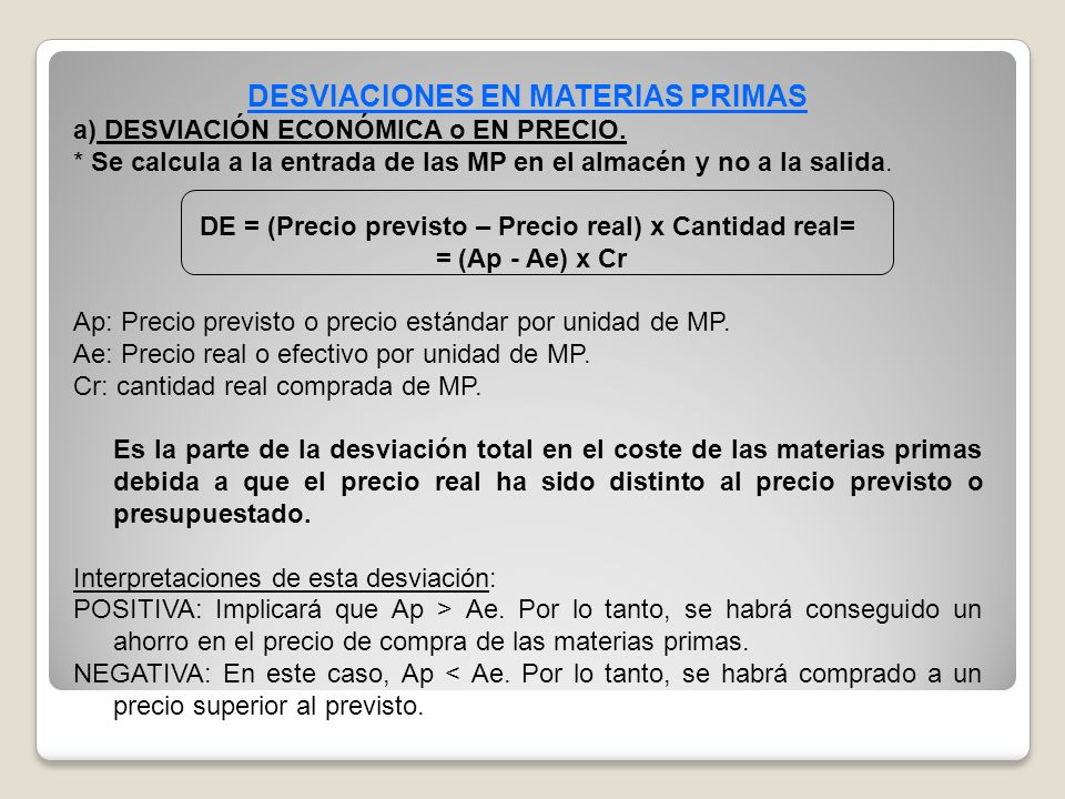 DESVIACIONES EN MATERIAS PRIMAS a) DESVIACIÓN ECONÓMICA o EN PRECIO. * Se calcula a la entrada de las MP en el almacén y no a la salida. DE = (Precio