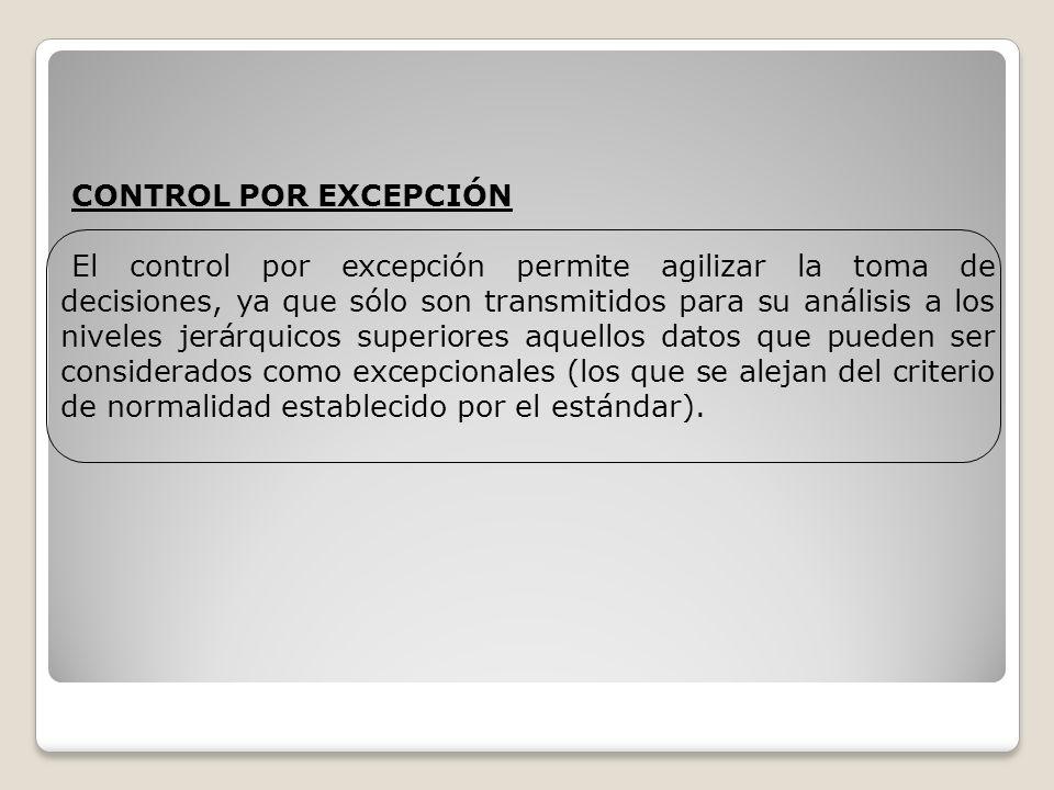 CONTROL POR EXCEPCIÓN El control por excepción permite agilizar la toma de decisiones, ya que sólo son transmitidos para su análisis a los niveles jer