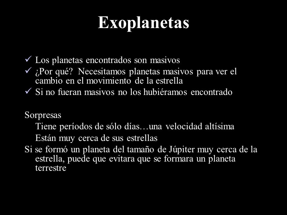 Exoplanetas: Implicaciones Teoría de la nebulosa solar: Los planetas gigantes nacen lejos de su estrella Datos de exoplanetas: Los planetas gigantes se encuentran muy cerca de sus estrellas La teoría es incorrecta Nuevas preguntas: .