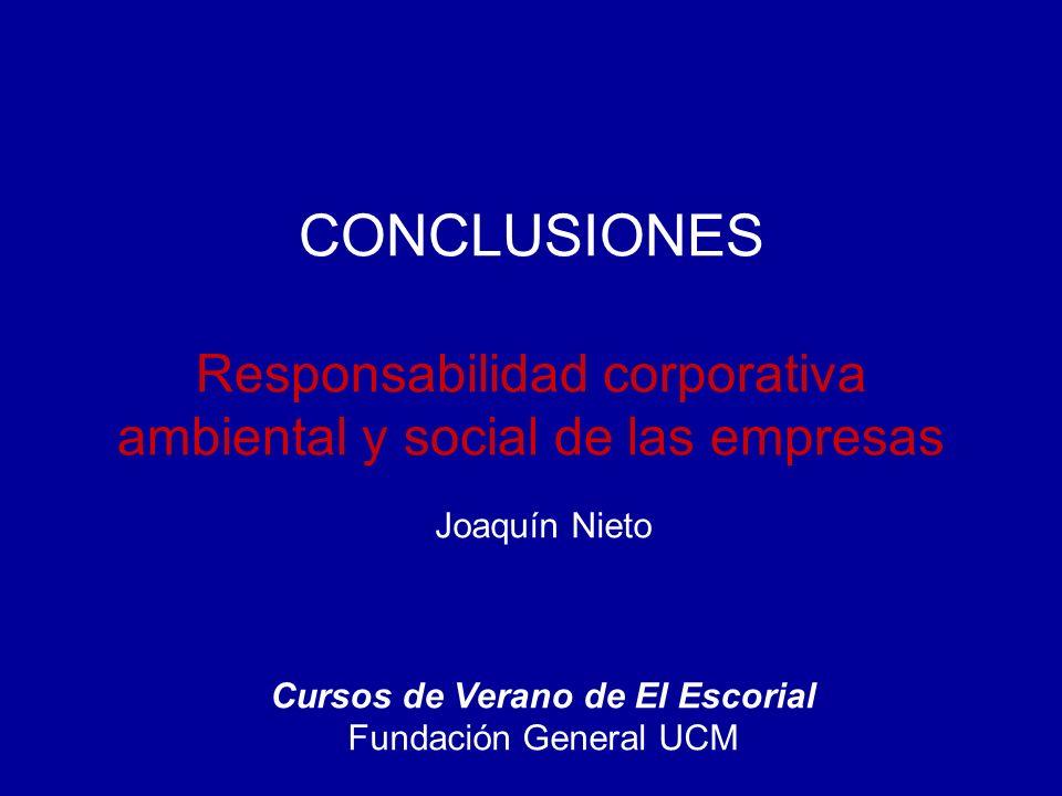 CONCLUSIONES Responsabilidad corporativa ambiental y social de las empresas Joaquín Nieto Cursos de Verano de El Escorial Fundación General UCM