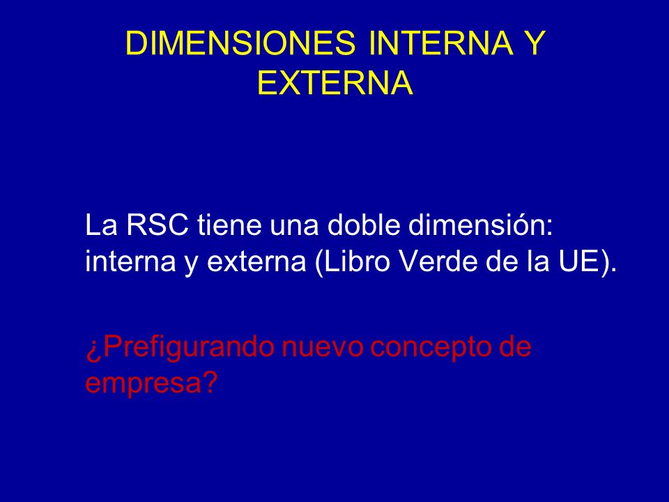DIMENSIONES INTERNA Y EXTERNA La RSC tiene una doble dimensión: interna y externa (Libro Verde de la UE).