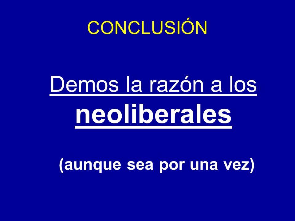CONCLUSIÓN Demos la razón a los neoliberales (aunque sea por una vez)