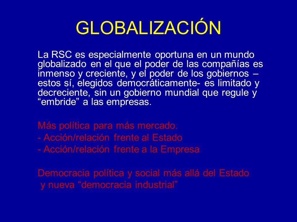 GLOBALIZACIÓN La RSC es especialmente oportuna en un mundo globalizado en el que el poder de las compañías es inmenso y creciente, y el poder de los gobiernos – estos sí, elegidos democráticamente- es limitado y decreciente, sin un gobierno mundial que regule y embride a las empresas.