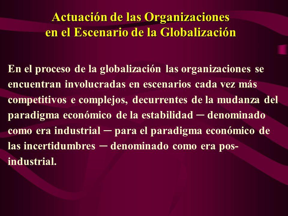 Actuación de las Organizaciones en el Escenario de la Globalización En el proceso de la globalización las organizaciones se encuentran involucradas en escenarios cada vez más competitivos e complejos, decurrentes de la mudanza del paradigma económico de la estabilidad denominado como era industrial para el paradigma económico de las incertidumbres denominado como era pos- industrial.
