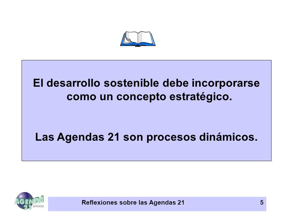 Reflexiones sobre las Agendas 215 El desarrollo sostenible debe incorporarse como un concepto estratégico. Las Agendas 21 son procesos dinámicos.
