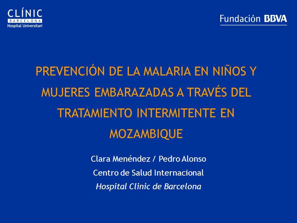 PREVENCIÓN DE LA MALARIA EN NIÑOS Y MUJERES EMBARAZADAS A TRAVÉS DEL TRATAMIENTO INTERMITENTE EN MOZAMBIQUE Clara Menéndez / Pedro Alonso Centro de Sa
