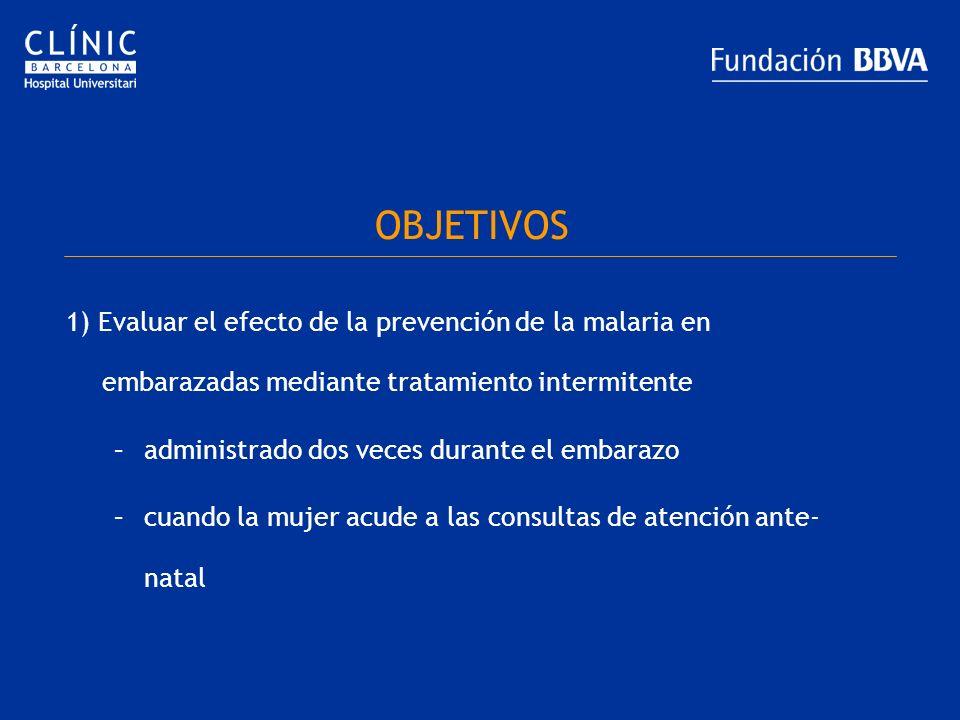 OBJETIVOS 1) Evaluar el efecto de la prevención de la malaria en embarazadas mediante tratamiento intermitente –administrado dos veces durante el emba
