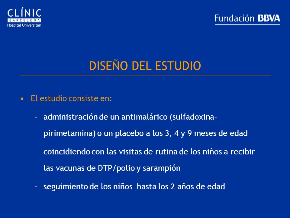 DISEÑO DEL ESTUDIO El estudio consiste en: –administración de un antimalárico (sulfadoxina- pirimetamina) o un placebo a los 3, 4 y 9 meses de edad –c