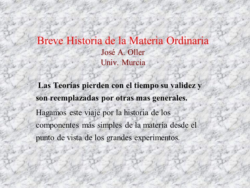José A. Oller Univ. Murcia Breve Historia de la Materia Ordinaria José A. Oller Univ. Murcia Las Teorías pierden con el tiempo su validez y son reempl