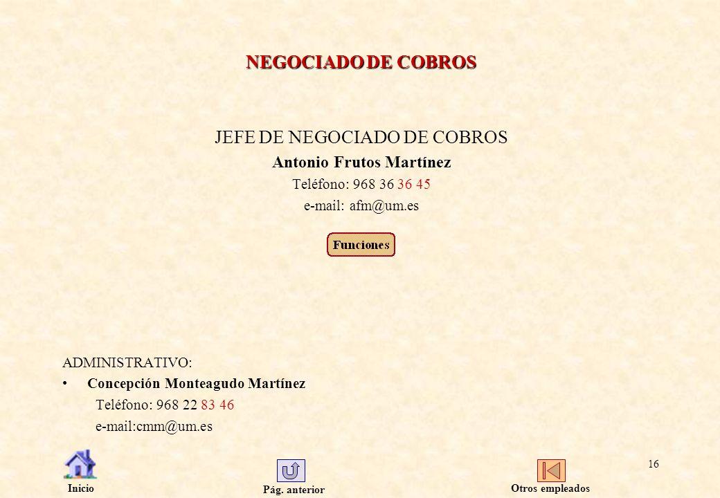 Pág. anterior Inicio 16 NEGOCIADO DE COBROS JEFE DE NEGOCIADO DE COBROS Antonio Frutos Martínez Teléfono: 968 36 36 45 e-mail: afm@um.es ADMINISTRATIV