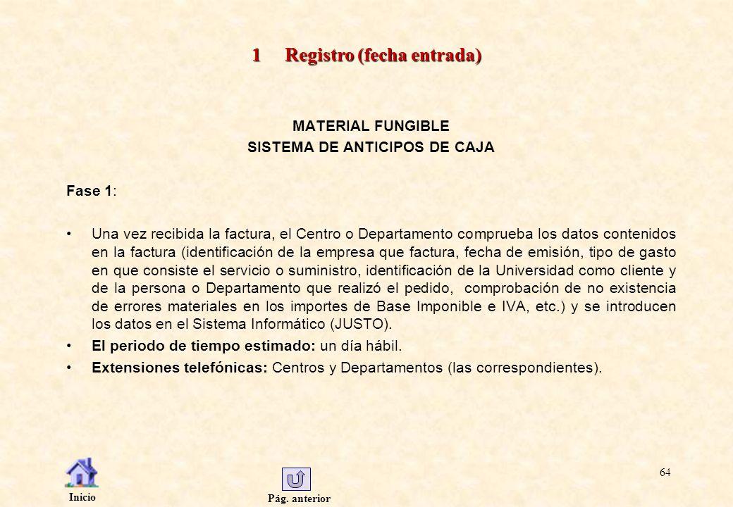 Pág. anterior Inicio 64 1 Registro (fecha entrada) MATERIAL FUNGIBLE SISTEMA DE ANTICIPOS DE CAJA Fase 1: Una vez recibida la factura, el Centro o Dep