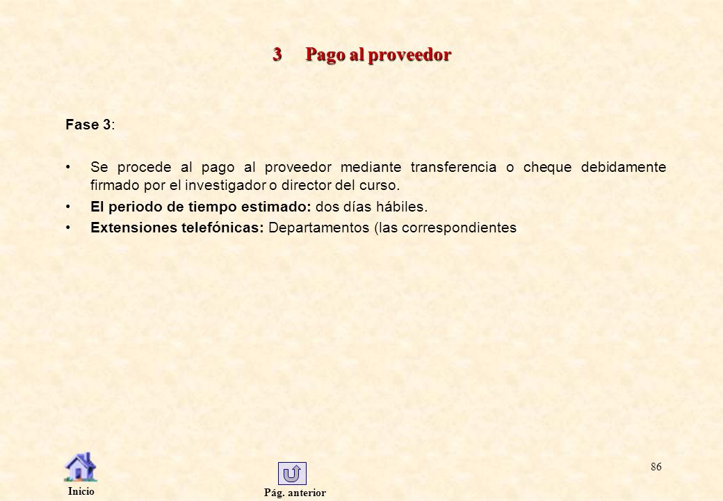 Pág. anterior Inicio 86 3 Pago al proveedor Fase 3: Se procede al pago al proveedor mediante transferencia o cheque debidamente firmado por el investi