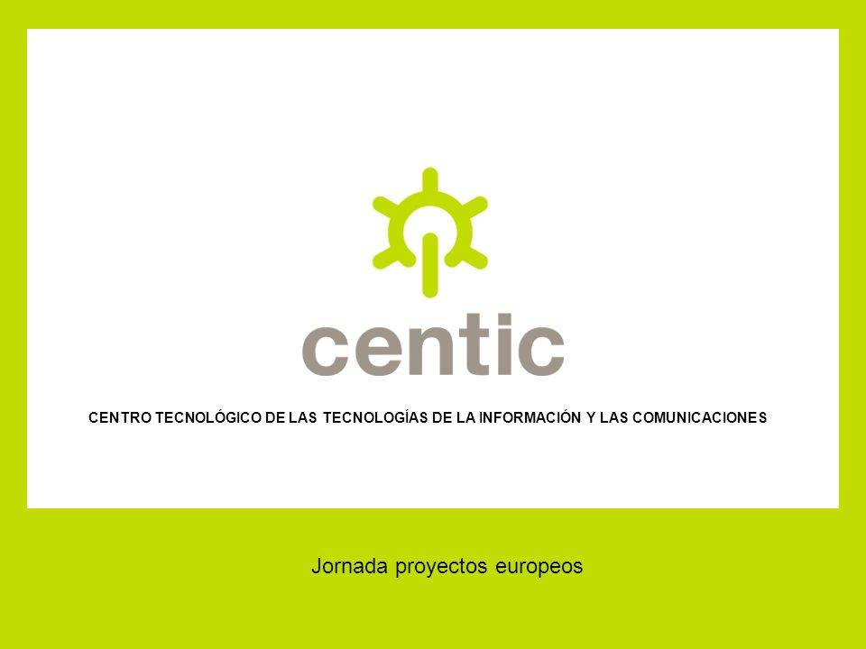 CENTRO TECNOLÓGICO DE LAS TECNOLOGÍAS DE LA INFORMACIÓN Y LAS COMUNICACIONES Jornada proyectos europeos
