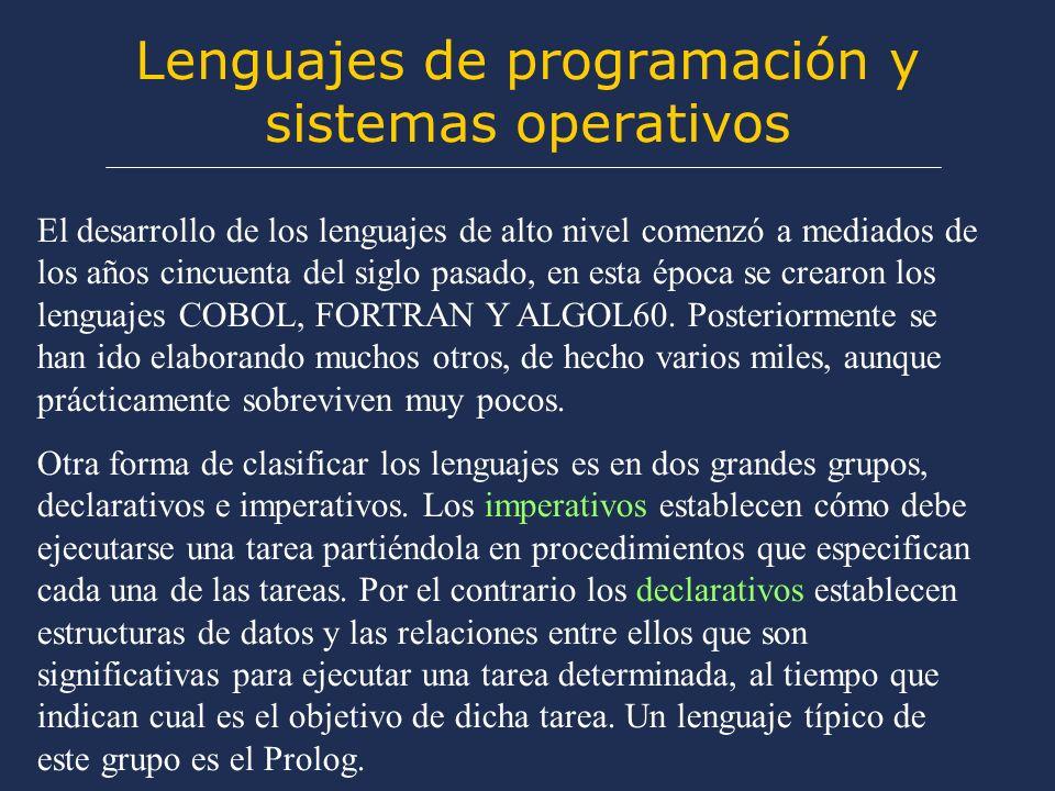 Lenguajes de programación y sistemas operativos El desarrollo de los lenguajes de alto nivel comenzó a mediados de los años cincuenta del siglo pasado, en esta época se crearon los lenguajes COBOL, FORTRAN Y ALGOL60.