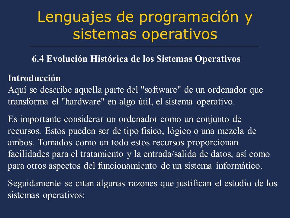 Lenguajes de programación y sistemas operativos 6.4 Evolución Histórica de los Sistemas Operativos Introducción Aquí se describe aquella parte del software de un ordenador que transforma el hardware en algo útil, el sistema operativo.