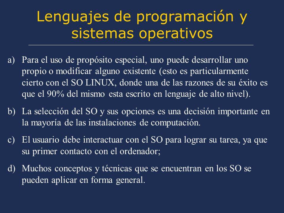 Lenguajes de programación y sistemas operativos a)Para el uso de propósito especial, uno puede desarrollar uno propio o modificar alguno existente (esto es particularmente cierto con el SO LINUX, donde una de las razones de su éxito es que el 90% del mismo esta escrito en lenguaje de alto nivel).