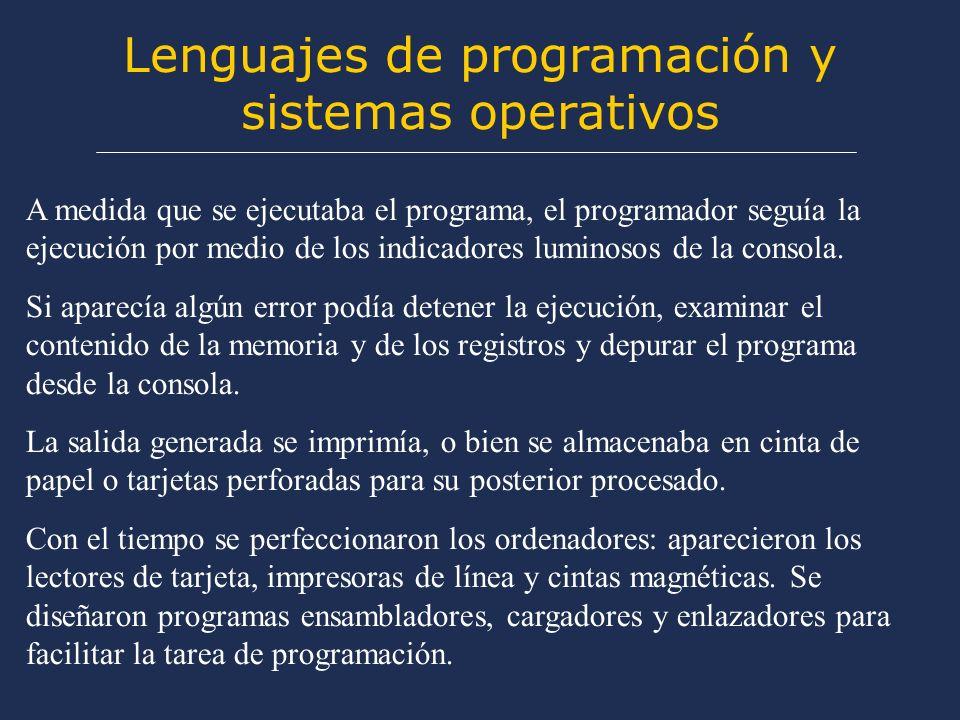 Lenguajes de programación y sistemas operativos A medida que se ejecutaba el programa, el programador seguía la ejecución por medio de los indicadores luminosos de la consola.