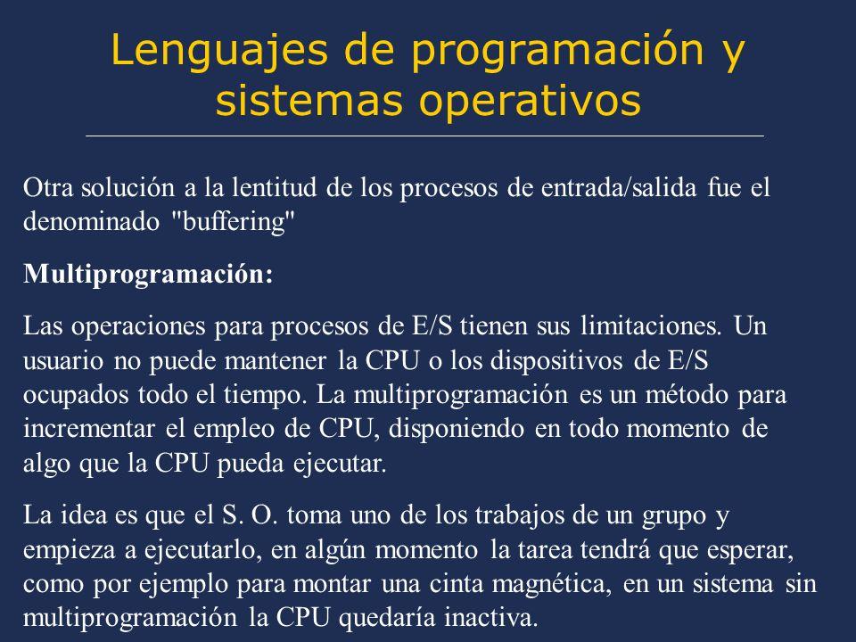 Lenguajes de programación y sistemas operativos Otra solución a la lentitud de los procesos de entrada/salida fue el denominado buffering Multiprogramación: Las operaciones para procesos de E/S tienen sus limitaciones.
