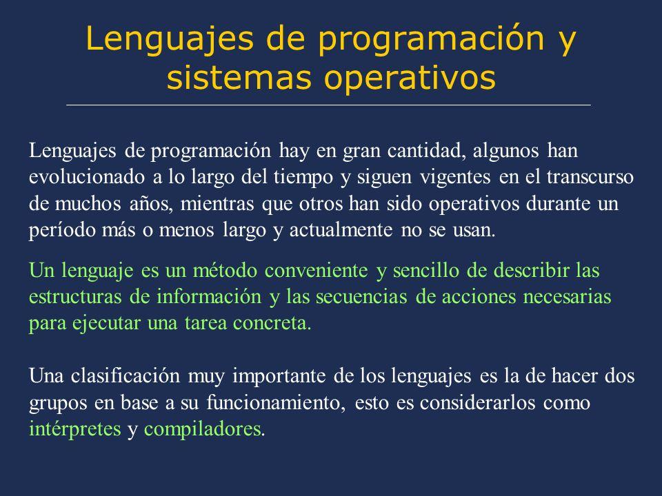 Lenguajes de programación y sistemas operativos Lenguajes de programación hay en gran cantidad, algunos han evolucionado a lo largo del tiempo y siguen vigentes en el transcurso de muchos años, mientras que otros han sido operativos durante un período más o menos largo y actualmente no se usan.