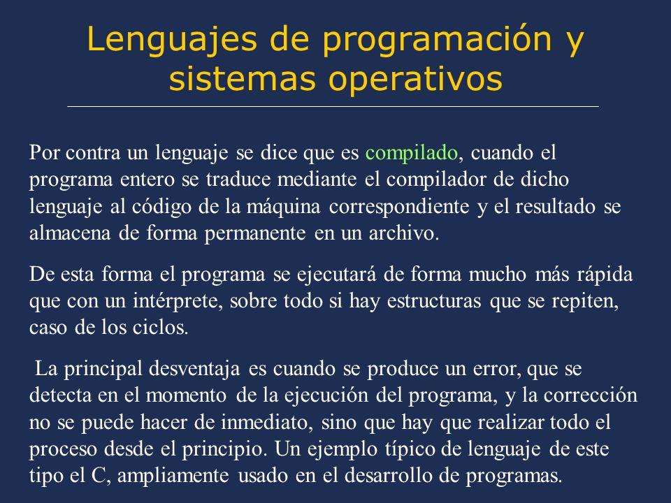 Lenguajes de programación y sistemas operativos Por contra un lenguaje se dice que es compilado, cuando el programa entero se traduce mediante el compilador de dicho lenguaje al código de la máquina correspondiente y el resultado se almacena de forma permanente en un archivo.