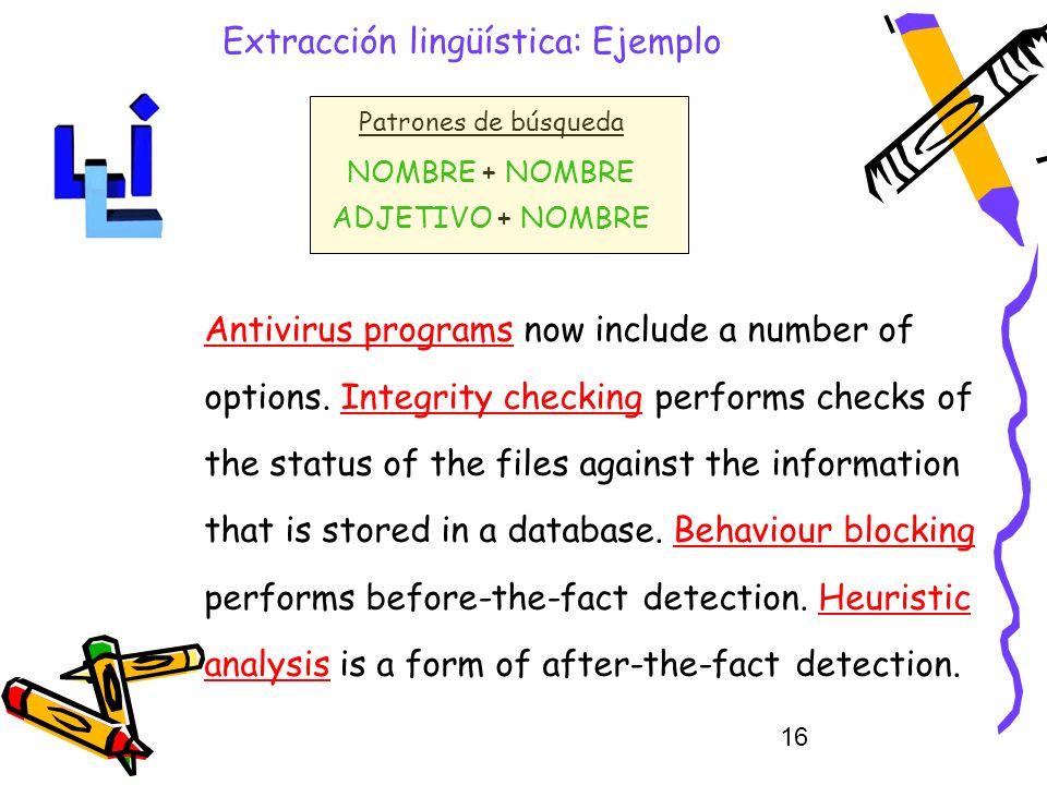 16 Extracción lingüística: Ejemplo Patrones de búsqueda NOMBRE + NOMBRE ADJETIVO + NOMBRE Antivirus programs now include a number of options. Integrit