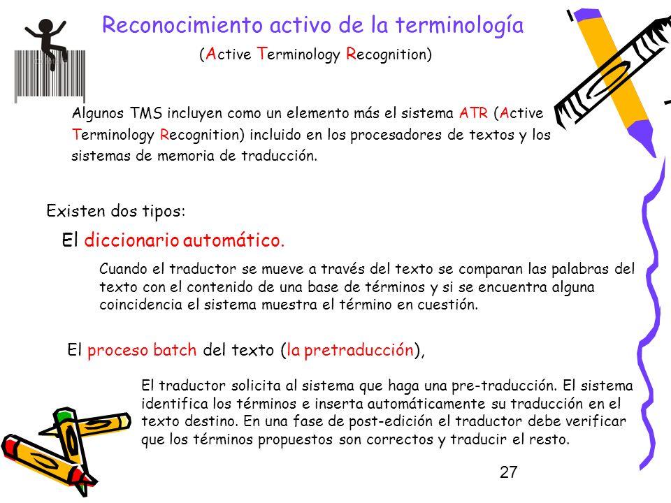 27 Reconocimiento activo de la terminología ( A ctive T erminology R ecognition) Algunos TMS incluyen como un elemento más el sistema ATR (Active Term