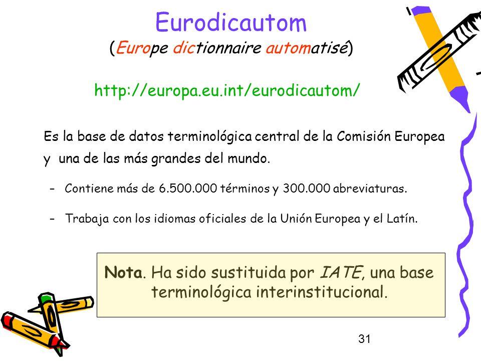 31 Eurodicautom (Europe dictionnaire automatisé) Es la base de datos terminológica central de la Comisión Europea y una de las más grandes del mundo.