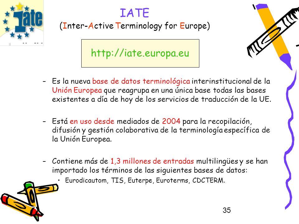 35 IATE (Inter-Active Terminology for Europe) –Es la nueva base de datos terminológica interinstitucional de la Unión Europea que reagrupa en una únic