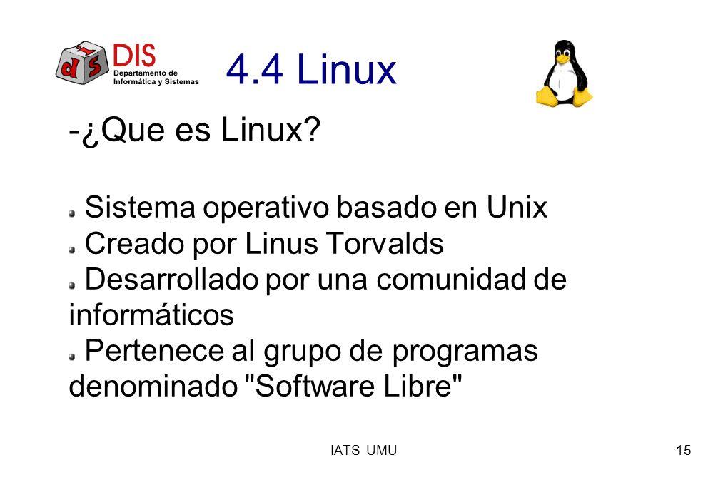 IATS UMU15 4.4 Linux -¿Que es Linux? Sistema operativo basado en Unix Creado por Linus Torvalds Desarrollado por una comunidad de informáticos Pertene
