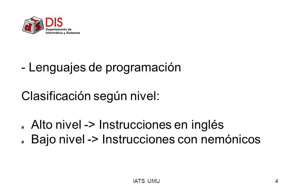 IATS UMU4 - Lenguajes de programación Clasificación según nivel: Alto nivel -> Instrucciones en inglés Bajo nivel -> Instrucciones con nemónicos