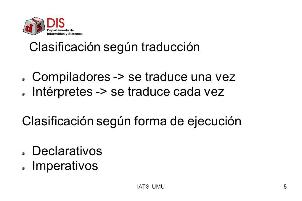 IATS UMU5 Clasificación según traducción Compiladores -> se traduce una vez Intérpretes -> se traduce cada vez Clasificación según forma de ejecución