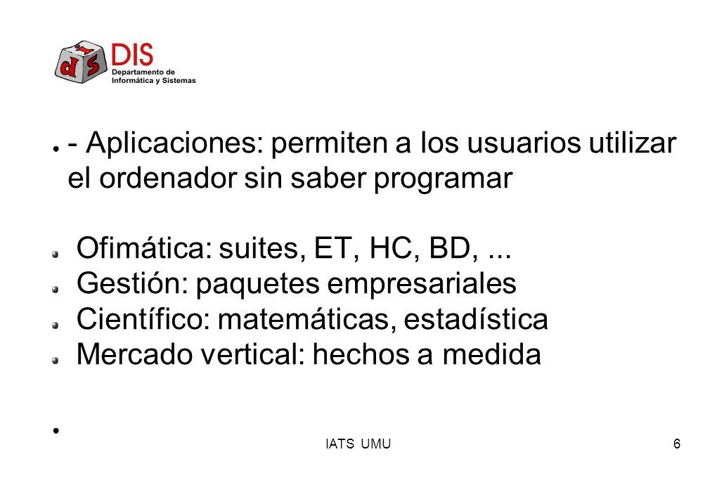 IATS UMU6 - Aplicaciones: permiten a los usuarios utilizar el ordenador sin saber programar Ofimática: suites, ET, HC, BD,... Gestión: paquetes empres